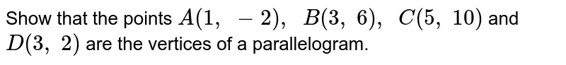 Show that   the points `A(1,\ -2),\ \ B(3,\ 6),\ \ C(5,\ 10)` and `D(3,\ 2)` are the   vertices of a parallelogram.
