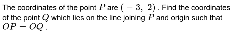 The   coordinates of the point `P` are `(-3,\ 2)` . Find the   coordinates of the point `Q` which lies   on the line joining `P` and origin   such that `O P=O Q` .