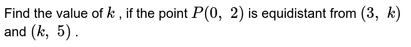 Find the   value of `k` , if the   point `P(0,\ 2)` is   equidistant from `(3,\ k)` and `(k ,\ 5)` .