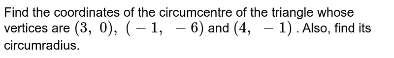 Find the   coordinates of the circumcentre of the triangle whose vertices are `(3,\ 0),\ (-1,\ -6)` and `(4,\ -1)` . Also,   find its circumradius.