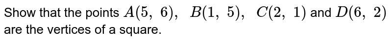 Show that   the points `A(5,\ 6),\ \ B(1,\ 5),\ \ C(2,\ 1)` and `D(6,\ 2)` are the   vertices of a square.