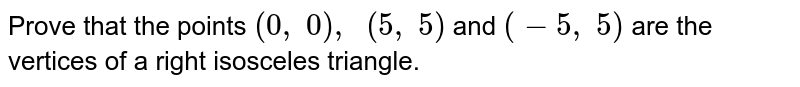 Prove that   the points `(0,\ 0),\ \ (5,\ 5)` and `(-5,\ 5)` are the   vertices of a right isosceles triangle.