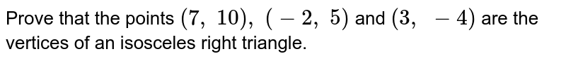 Prove that   the points `(7,\ 10),\ (-2,\ 5)` and `(3,\ -4)` are the   vertices of an isosceles right triangle.