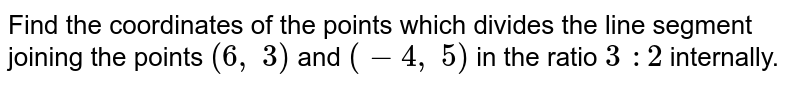 Find the   coordinates of the points which divides the line segment joining the points `(6,\ 3)` and `(-4,\ 5)` in the   ratio `3\ :2` internally.