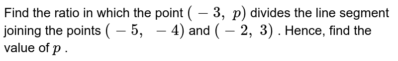 Find the   ratio in which the point `(-3,\ p)` divides the   line segment joining the points `(-5,\ -4)` and `(-2,\ 3)` . Hence,   find the value of `p` .