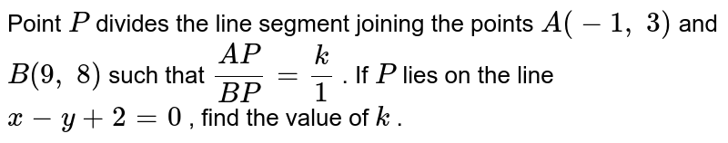 Point `P` divides the   line segment joining the points `A(-1,\ 3)` and `B(9,\ 8)` such that `(A P)/(B P)=k/1` . If `P` lies on the   line `x-y+2=0` , find the   value of `k` .