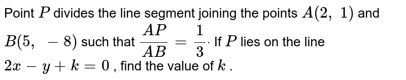 Point `P` divides the   line segment joining the points `A(2,\ 1)` and `B(5,\ -8)` such that `(A P)/(A B)=1/3dot` If `P` lies on the   line `2x-y+k=0` , find the   value of `k` .