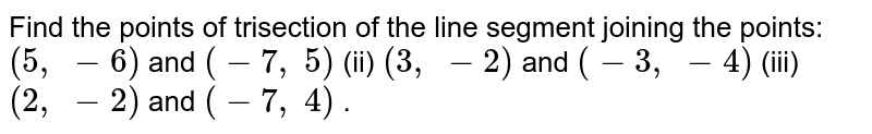 Find the   points of trisection of the line segment joining the points: `(5,\ -6)` and `(-7,\ 5)` (ii) `(3,\ -2)` and `(-3,\ -4)`  (iii) `(2,\ -2)` and `(-7,\ 4)` .