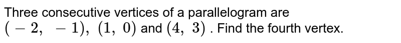 Three   consecutive vertices of a parallelogram are `(-2,\ -1),\ (1,\ 0)` and `(4,\ 3)` . Find the   fourth vertex.