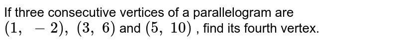 If three   consecutive vertices of a parallelogram are `(1,\ -2),\ (3,\ 6)` and `(5,\ 10)` , find its   fourth vertex.