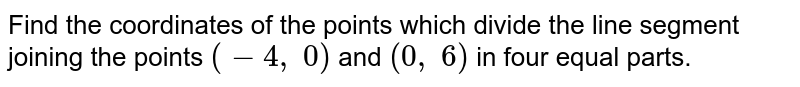 Find the   coordinates of the points which divide the line segment joining the points `(-4,\ 0)` and `(0,\ 6)` in four   equal parts.