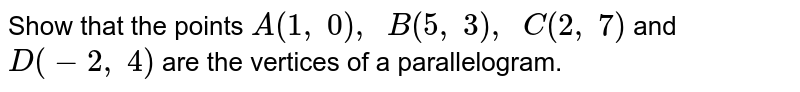 Show that   the points `A(1,\ 0),\ \ B(5,\ 3),\ \ C(2,\ 7)` and `D(-2,\ 4)` are the   vertices of a parallelogram.