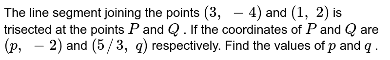 The line   segment joining the points `(3,\ -4)` and `(1,\ 2)` is   trisected at the points `P` and `Q` . If the   coordinates of `P` and `Q` are `(p ,\ -2)` and `(5//3,\ q)` respectively.   Find the values of `p` and `q` .