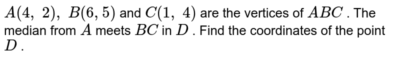 `A(4,\ 2),\ B(6,5)` and `C(1,\ 4)` are the   vertices of ` A B C` . The   median from `A` meets `B C` in `D` . Find the   coordinates of the point `D` .