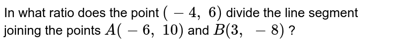 In what   ratio does the point `(-4,\ 6)` divide the   line segment joining the points `A(-6,\ 10)` and `B(3,\ -8)` ?