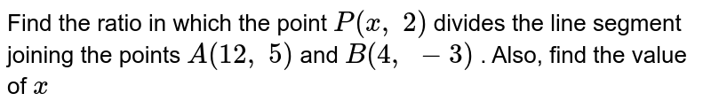Find the   ratio in which the point `P(x ,\ 2)` divides the   line segment joining the points `A(12 ,\ 5)` and `B(4,\ -3)` . Also,   find the value of `x`