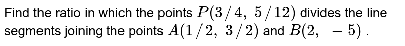 Find the   ratio in which the points `P(3//4,\ 5//12)` divides the   line segments joining the points `A(1//2,\ 3//2)` and `B(2,\ -5)` .