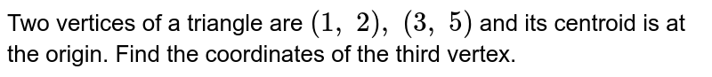 Two   vertices of a triangle are `(1,\ 2),\ (3,\ 5)` and its   centroid is at the origin. Find the coordinates of the third vertex.