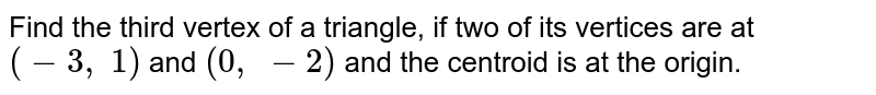 Find the   third vertex of a triangle, if two of its vertices are at `(-3,\ 1)` and `(0,\ -2)` and the   centroid is at the origin.