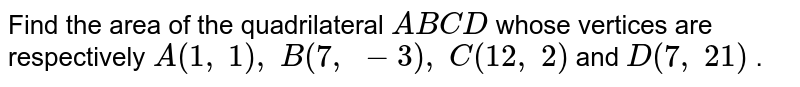 Find the   area of the quadrilateral `A B C D` whose   vertices are respectively `A(1,\ 1),\ B(7,\ -3),\ C(12 ,\ 2)` and `D(7,\ 21)` .