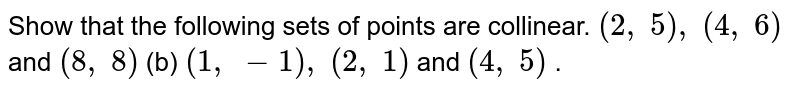 Show that   the following sets of points are collinear. `(2,\ 5),\ (4,\ 6)` and `(8,\ 8)` (b) `(1,\ -1),\ (2,\ 1)` and `(4,\ 5)` .