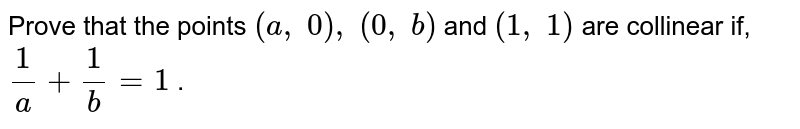 Prove that   the points `(a ,\ 0),\ (0,\ b)` and `(1,\ 1)` are   collinear if, `1/a+1/b=1` .