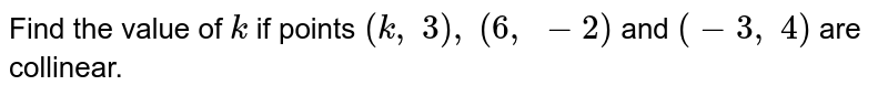 Find the   value of `k` if points `(k ,\ 3),\ (6,\ -2)` and `(-3,\ 4)` are   collinear.