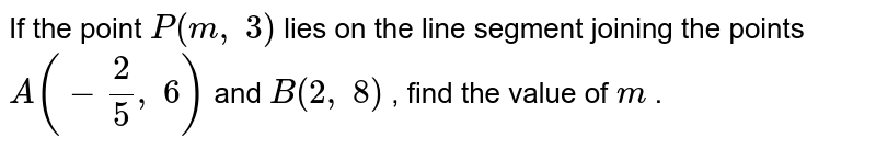 If the   point `P(m ,\ 3)` lies on the   line segment joining the points `A(-2/5,\ 6)` and `B(2,\ 8)` , find the   value of `m` .