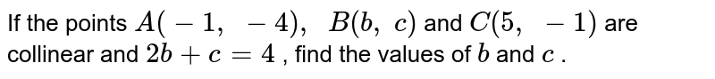 If the   points `A(-1,\ -4),\ \ B(b ,\ c)` and `C(5,\ -1)` are   collinear and `2b+c=4` , find the   values of `b` and `c` .