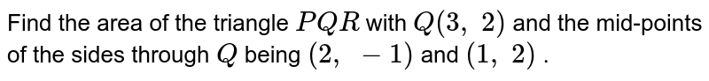 Find the   area of the triangle `P Q R` with `Q(3,\ 2)` and the   mid-points of the sides through `Q` being `(2,\ -1)` and `(1,\ 2)` .