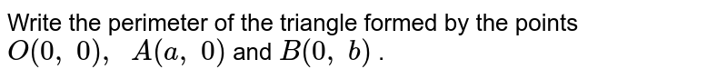 Write the   perimeter of the triangle formed by the points `O(0,\ 0),\ \ A(a ,\ 0)` and `B(0,\ b)` .