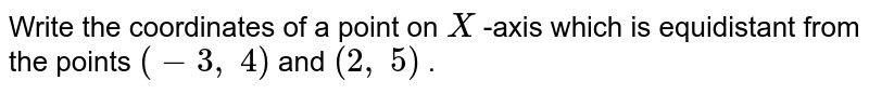 Write the   coordinates of a point on `X` -axis which   is equidistant from the points `(-3,\ 4)` and `(2,\ 5)` .