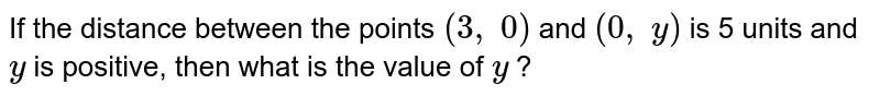 If the   distance between the points `(3,\ 0)` and `(0,\ y)` is 5 units   and `y` is   positive, then what is the value of `y` ?