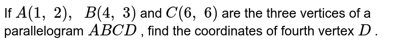 If `A(1,\ 2),\ \ B(4,\ 3)` and `C(6,\ 6)` are the   three vertices of a parallelogram `A B C D` , find the   coordinates of fourth vertex `D` .