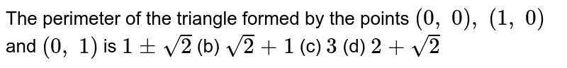 The   perimeter of the triangle formed by the points `(0,\ 0),\ (1,\ 0)` and `(0,\ 1)` is `1+-sqrt(2)` (b) `sqrt(2)+1` (c) `3` (d) `2+sqrt(2)`