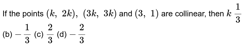 If the   points `(k ,\ 2k),\ (3k ,\ 3k)` and `(3,\ 1)` are   collinear, then `k`  `1/3` (b) `-1/3` (c) `2/3` (d) `-2/3`