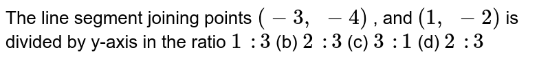 The line   segment joining points `(-3,\ -4)` , and `(1,\ -2)` is divided   by y-axis in the ratio `1\ :3` (b) `2\ :3` (c) `3\ :1` (d) `2\ :3`