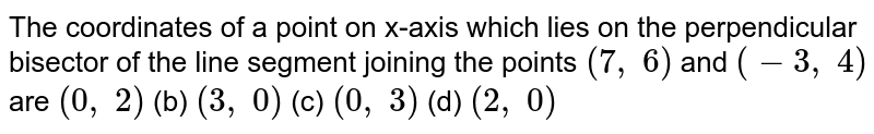 The   coordinates of a point on x-axis which lies on the perpendicular bisector of   the line segment joining the points `(7,\ 6)` and `(-3,\ 4)` are `(0,\ 2)` (b) `(3,\ 0)` (c) `(0,\ 3)` (d) `(2,\ 0)`