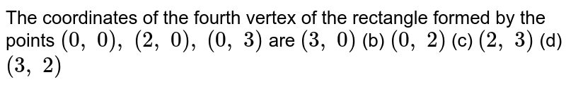 The   coordinates of the fourth vertex of the rectangle formed by the points `(0,\ 0),\ (2,\ 0),\ (0,\ 3)` are `(3,\ 0)` (b) `(0,\ 2)` (c) `(2,\ 3)` (d) `(3,\ 2)`