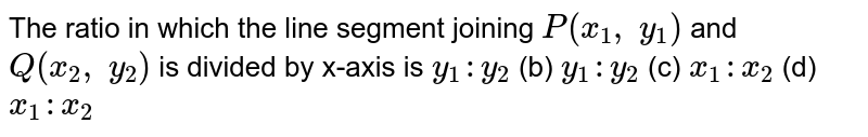 The ratio   in which the line segment joining `P(x_1,\ y_1)` and `Q(x_2,\ y_2)` is divided   by x-axis is `y_1: y_2` (b) ` y_1: y_2` (c) `x_1: x_2` (d) ` x_1: x_2`