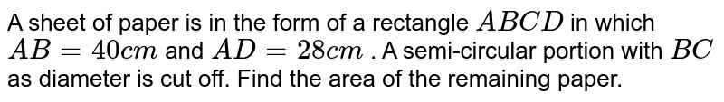 A sheet of paper is in the form of a rectangle   `A B C D` in   which `A B=40 c m` and `A D=28 c m` . A semi-circular portion with `B C` as   diameter is cut off. Find the area of the remaining paper.