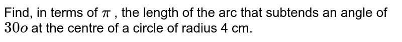 Find, in terms of `pi` , the length of the arc that subtends an   angle of `30o` at   the centre of a circle of radius 4 cm.