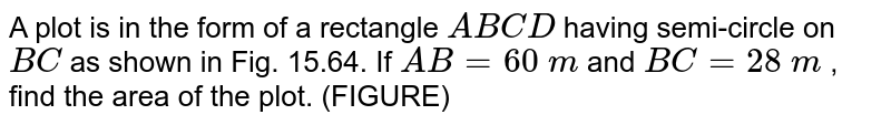 A plot is in the form of a rectangle `A B C D` having semi-circle on `B C` as   shown in Fig. 15.64. If `A B=60\ m` and `B C=28\ m` , find the area of the plot. (FIGURE)