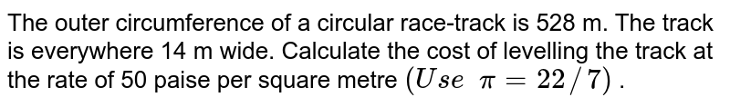 The outer circumference of a circular   race-track is 528 m. The track is everywhere 14 m wide. Calculate the cost of   levelling the track at the rate of 50 paise per square metre `(U s e  pi=22//7)` .