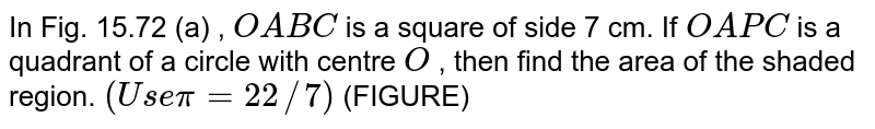 In Fig. 15.72 (a) , `O A B C` is a   square of side 7 cm. If `O A P C` is a   quadrant of a circle with centre `O` , then find the area of the shaded   region. `(U s e\ \ pi=22//7)`  (FIGURE)