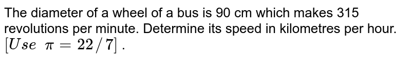 The diameter of a wheel of a bus is 90 cm   which makes 315 revolutions per minute. Determine its speed in kilometres per   hour. `[U s e  pi=22//7]` .