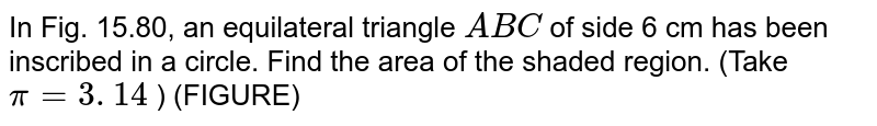 In Fig. 15.80, an equilateral triangle `A B C` of   side 6 cm has been inscribed in a circle. Find the area of the shaded   region. (Take `pi=3. 14` ) (FIGURE)