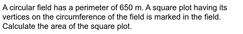 A circular field has a perimeter of 650 m. A   square plot having its vertices on the circumference of the field is marked   in the field. Calculate the area of the square plot.