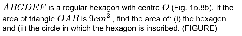 `A B C D E F` is a   regular hexagon with centre `O` (Fig.   15.85). If the area of triangle `O A B` is `9\ c m^2` , find the area of: (i) the hexagon and (ii)   the circle in which the hexagon is inscribed.   (FIGURE)