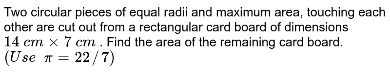 Two circular pieces of equal radii and   maximum area, touching each other are cut out from a rectangular card board   of dimensions `14 c mxx7 c m` . Find the area of the remaining card   board. `(U s e  pi=22//7)`